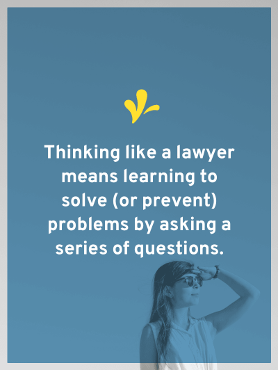 The biggest skill you learn in law school is how to think like a lawyer. This means learning to solve (or prevent) problems by asking a series of questions.