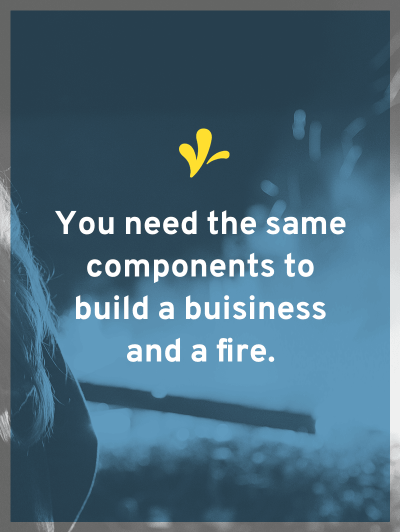 Are you missing any components to get your business burning? What can you do to fix the missing links?