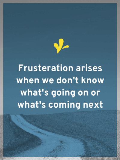 Frustration arises when we don't know what's going on and what's coming next. The solution is simple - roadmaps.