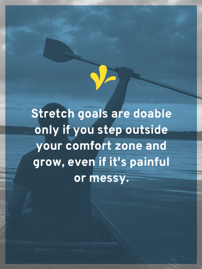 Stretch goals are doable but only if you step outside of your comfort zone and grow, even if it's painful or messy.