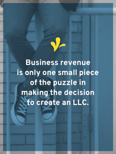 "The answer to ""Why form an LLC?"" is ""To build a fence."" And because of this, revenue is only a small part of the puzzle to deciding if you should be an LLC."