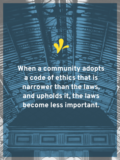 When a community adopts a code of ethics that is narrower than the laws and upholds it, then the laws become less important. But what would a one look like?