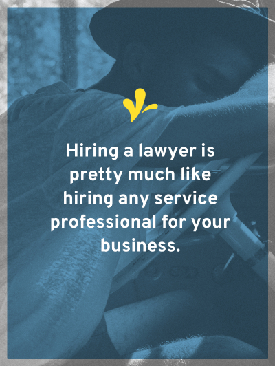 Luckily, hiring a lawyer is not rocket science. In fact, it's almost just like hiring any other service professional for your business.