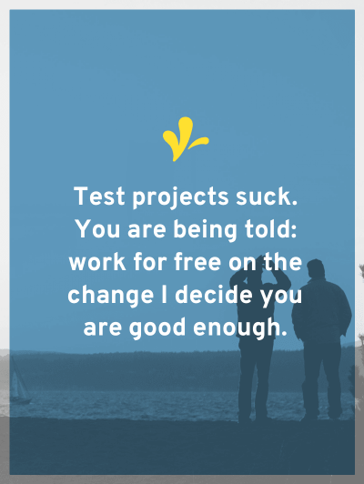 When standing in the shoes of the person being hired, test projects suck. You are being told: work for free on the chance I decide you are good enough.
