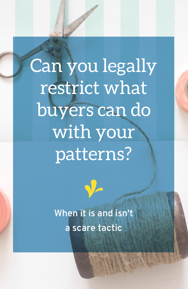 Do you want to restrict how buyers can use your patterns or digital downloads? Learn why they way most creative businesses do this legally only functions as a scare tactic and the 2 changes you can make to change that.