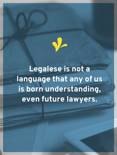 No one is born knowing legalese. Even future lawyers need a legalese translator. But understanding legal jargon is critical to your creative business.