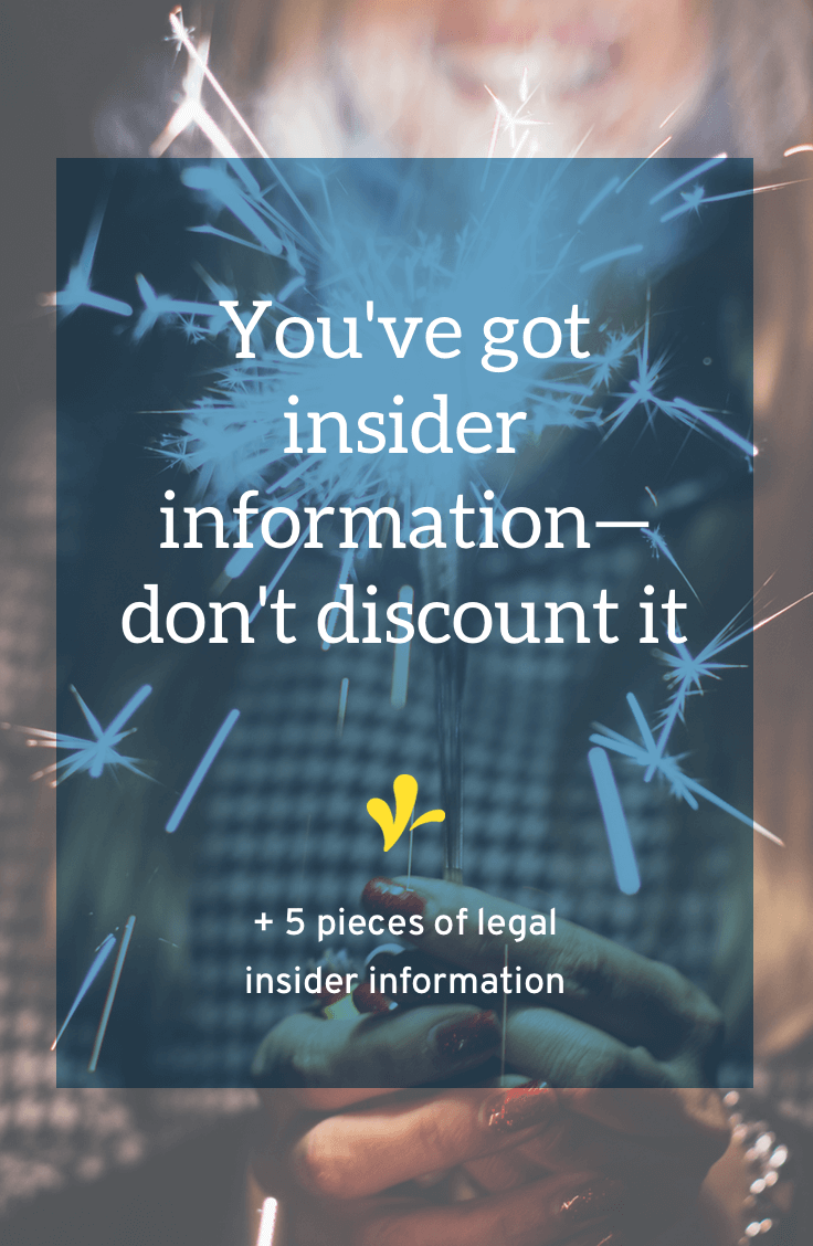 Her eyes light up and she gets that excited look on her face. She opens her mouth and starts to answer my question. Don't you love it when that happens? We often discount the insider information stored in our own heads. Don\'t do that (+ 5 pieces of legal insider information).