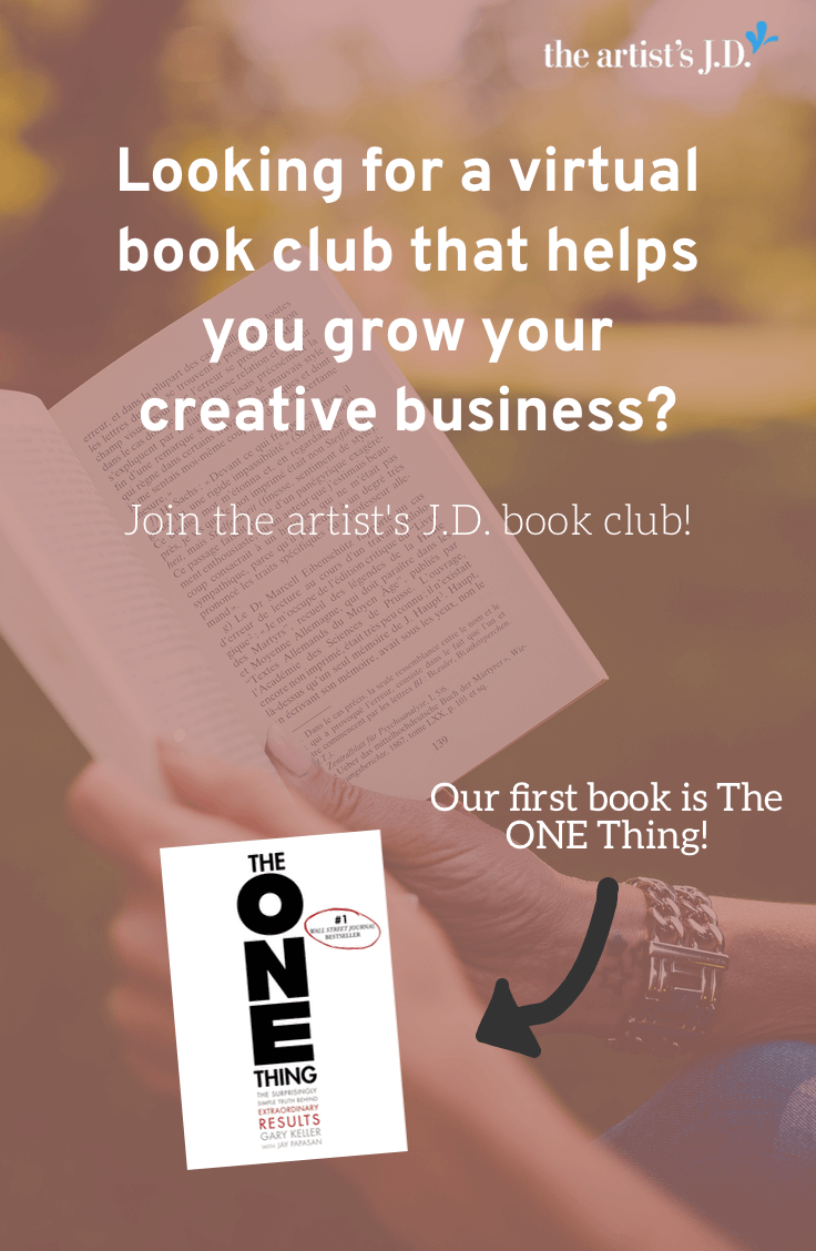 Looking for a virtual book club that helps you build your creative business? Announcing the artist\'s J.D. book club and our first book: The ONE Thing. Click through to learn how you can join us for the discussion on July 25th!