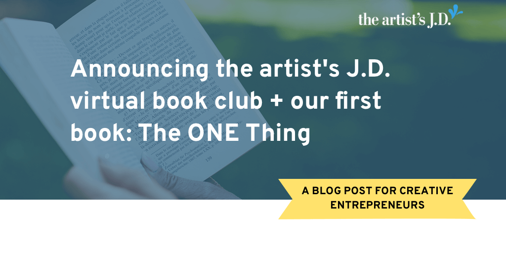 Looking for a virtual book club that helps you build your creative business? Announcing the artist's J.D. book club and our first book: The ONE Thing.