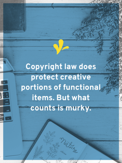 When it comes to products, what is and isn't protected by copyright can get murky. Click through to learn what qualifies for design copyright and evaluate if your product deserves copyright protection!