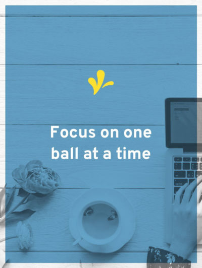 Juggling multiple revenue streams rule 3, focus on one ball at a time.